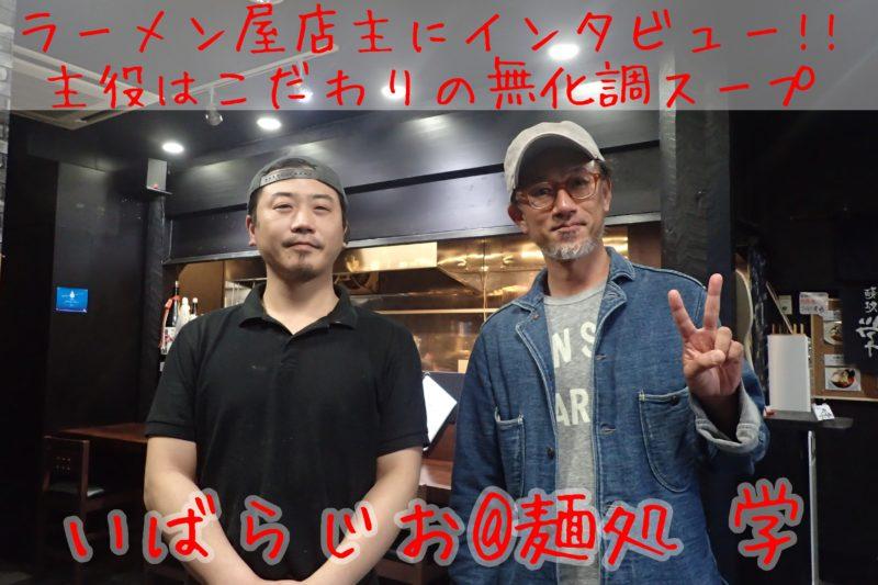 ラーメン屋店主インタビュー(1)「麺処 学」田中和毅さん - いばらじお